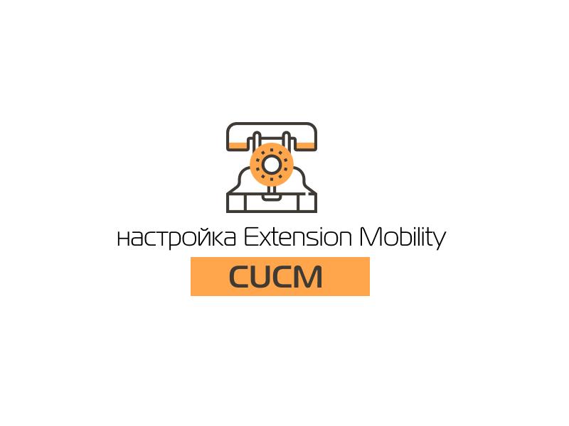 Настройка Extension Mobility в CUCM