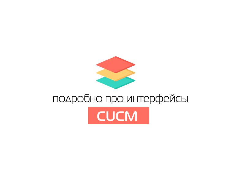 Подробно про интерфейсы CUCM